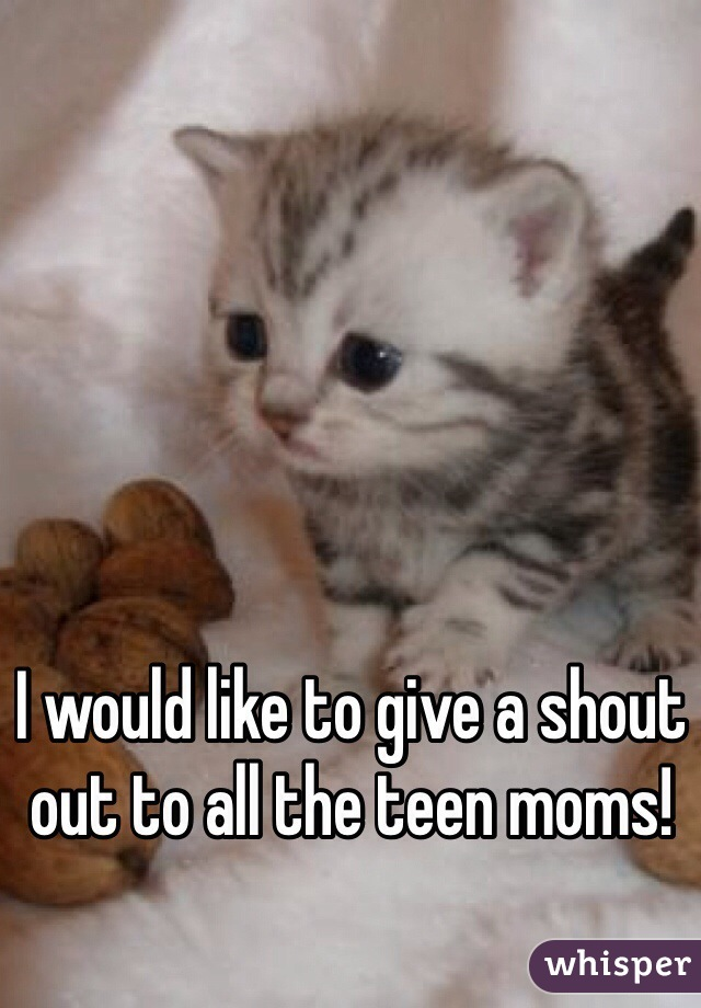 I would like to give a shout out to all the teen moms!