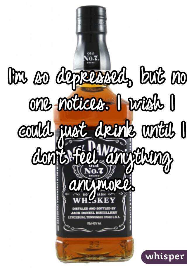 I'm so depressed, but no one notices. I wish I could just drink until I don't feel anything anymore.