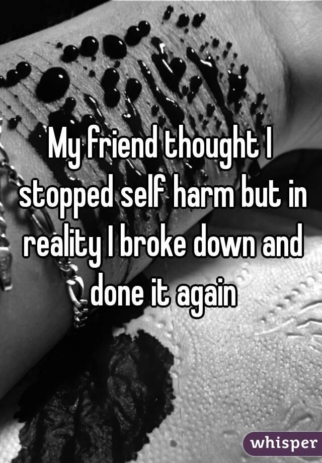 My friend thought I stopped self harm but in reality I broke down and done it again