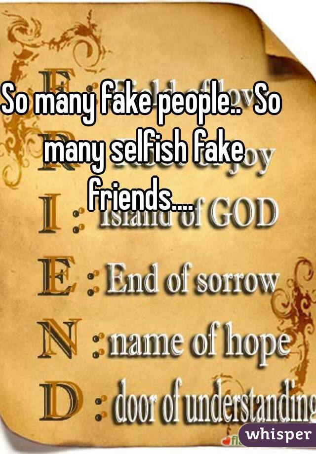 So many fake people..  So many selfish fake friends....