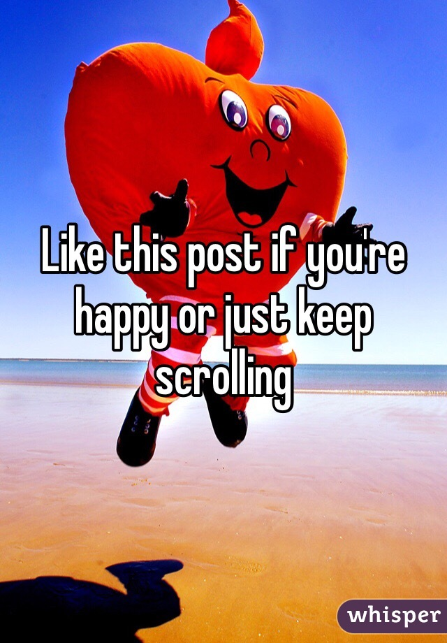 Like this post if you're happy or just keep scrolling