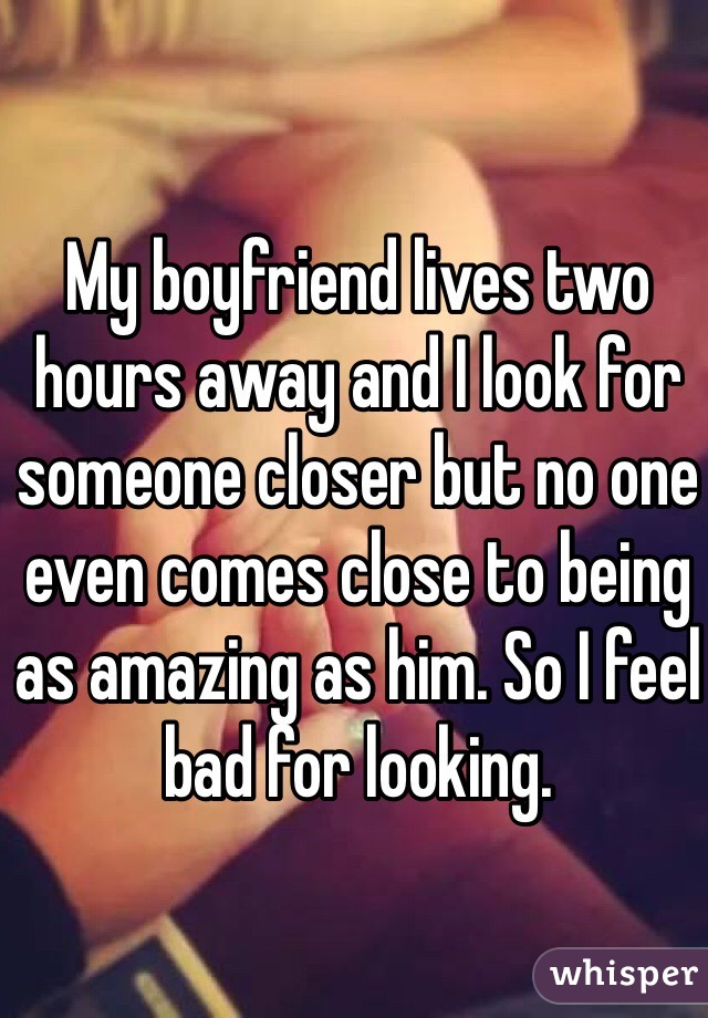 My boyfriend lives two hours away and I look for someone closer but no one even comes close to being as amazing as him. So I feel bad for looking.