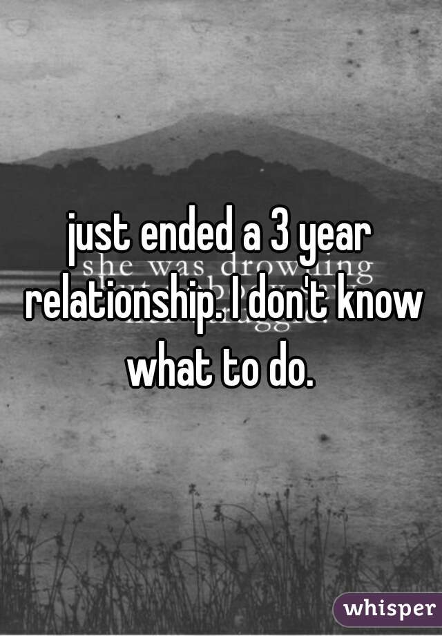 just ended a 3 year relationship. I don't know what to do.