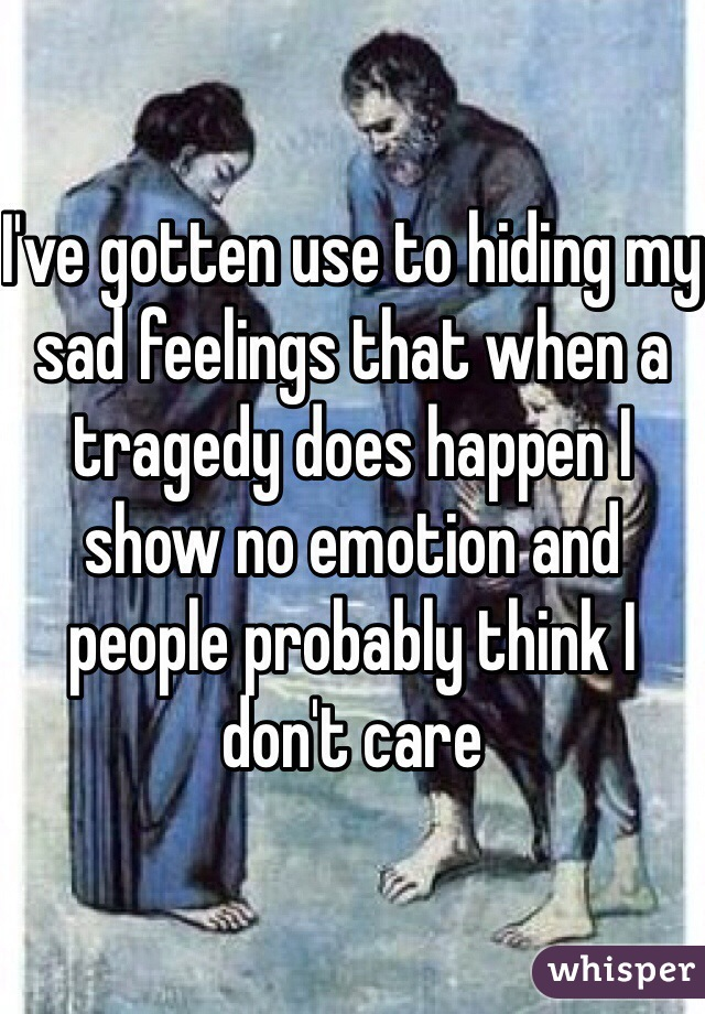 I've gotten use to hiding my sad feelings that when a tragedy does happen I show no emotion and people probably think I don't care