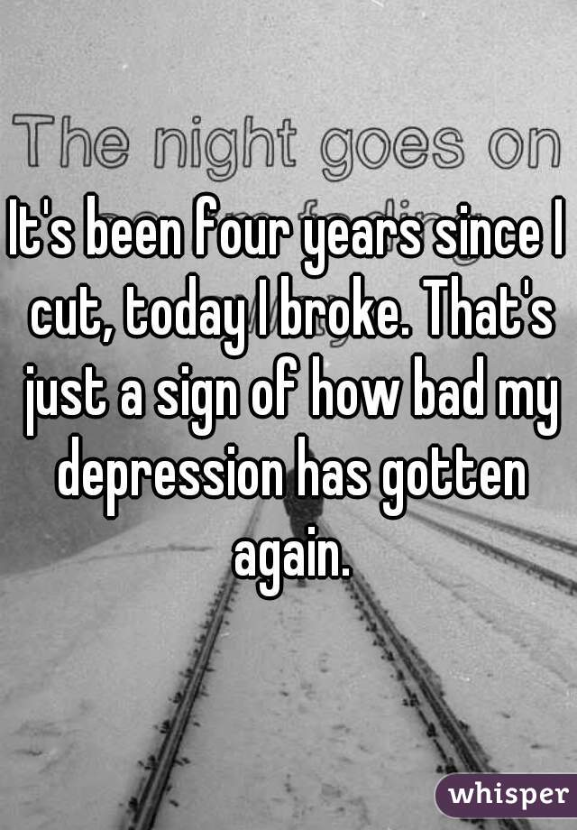 It's been four years since I cut, today I broke. That's just a sign of how bad my depression has gotten again.