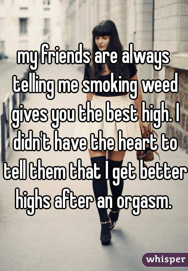 my friends are always telling me smoking weed gives you the best high. I didn't have the heart to tell them that I get better highs after an orgasm.