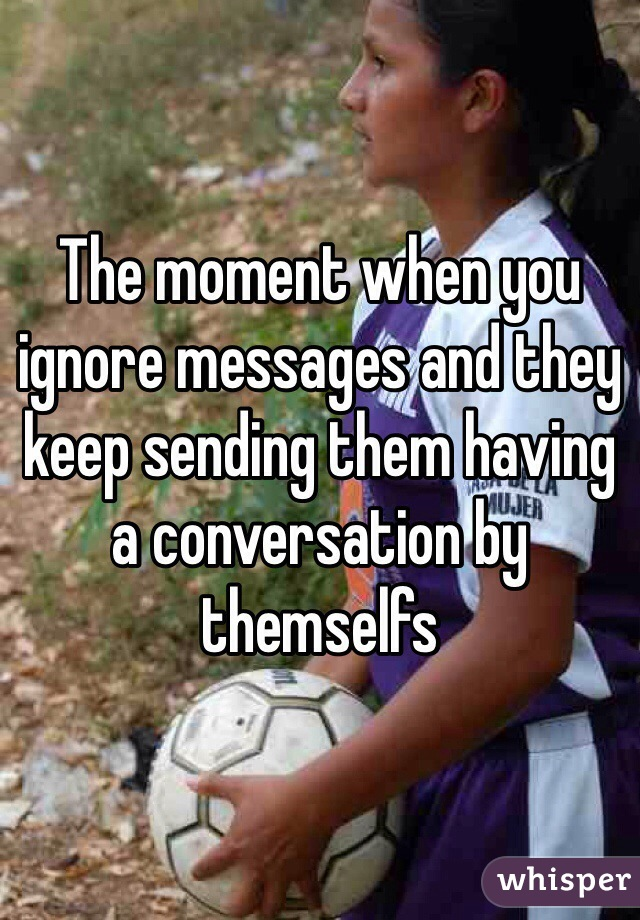 The moment when you ignore messages and they keep sending them having a conversation by themselfs