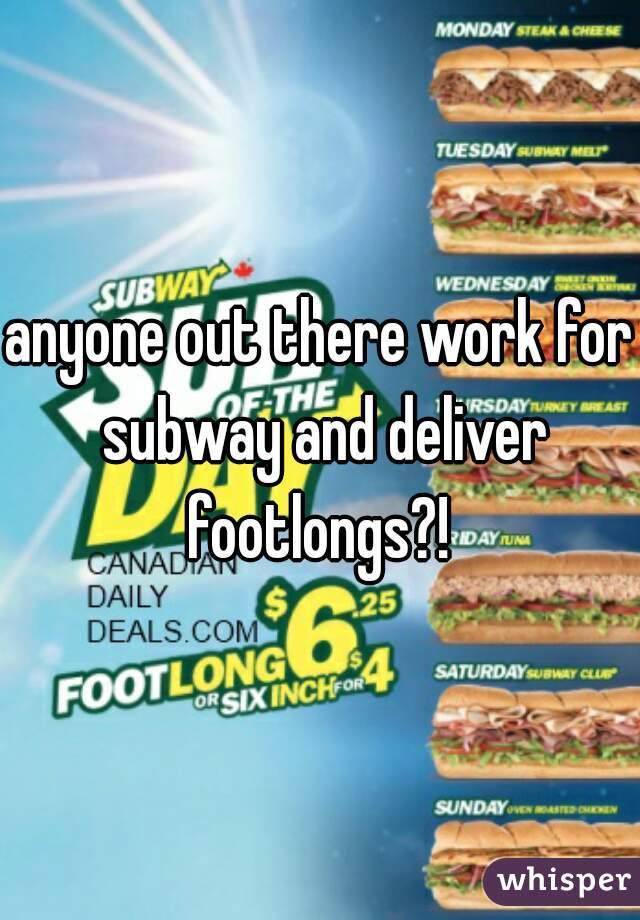 anyone out there work for subway and deliver footlongs?!