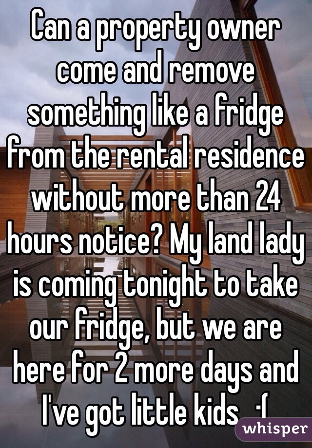 Can a property owner come and remove something like a fridge from the rental residence without more than 24 hours notice? My land lady is coming tonight to take our fridge, but we are here for 2 more days and I've got little kids...:(