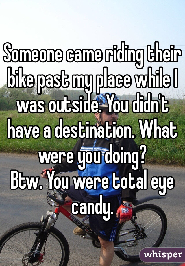 Someone came riding their bike past my place while I was outside. You didn't have a destination. What were you doing?  Btw. You were total eye candy.