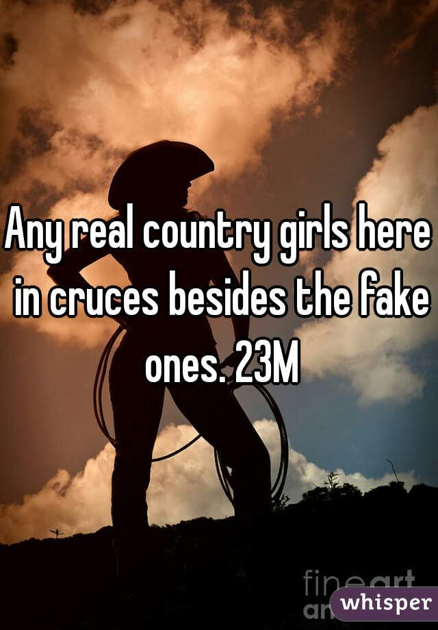 Any real country girls here in cruces besides the fake ones. 23M