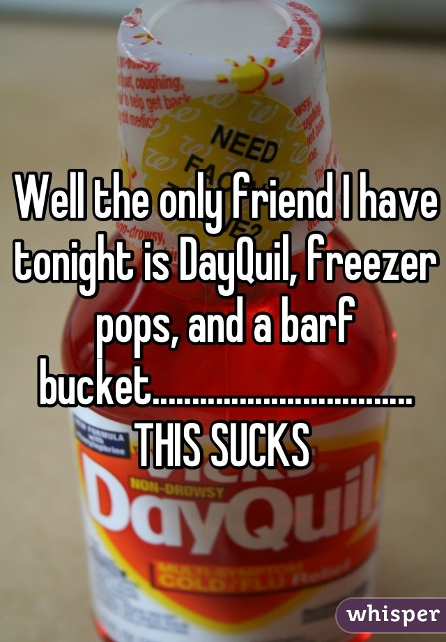 Well the only friend I have tonight is DayQuil, freezer pops, and a barf bucket................................. THIS SUCKS