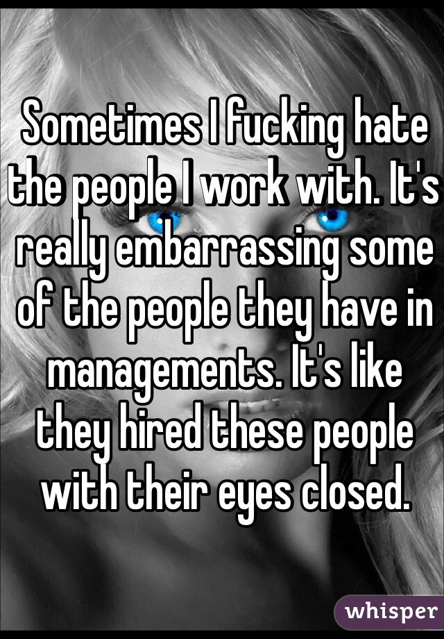 Sometimes I fucking hate the people I work with. It's really embarrassing some of the people they have in managements. It's like they hired these people with their eyes closed.