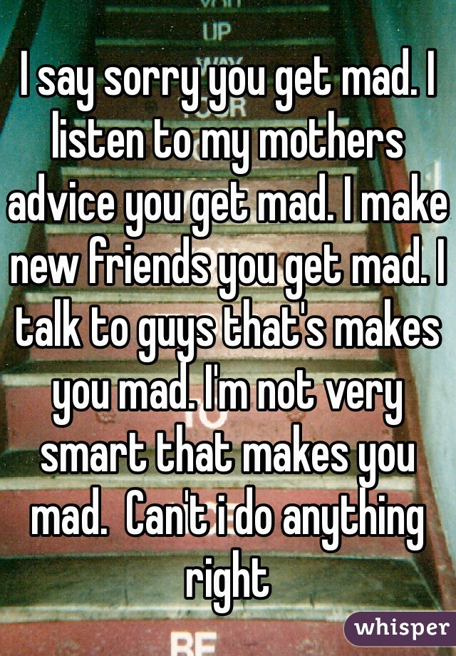 I say sorry you get mad. I listen to my mothers advice you get mad. I make new friends you get mad. I talk to guys that's makes you mad. I'm not very smart that makes you mad.  Can't i do anything right