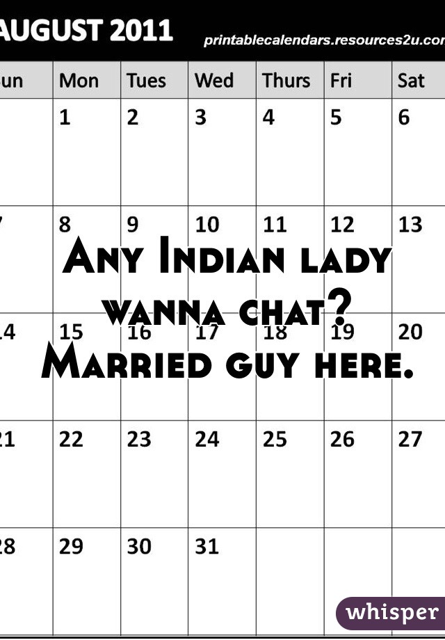 Any Indian lady wanna chat? Married guy here.