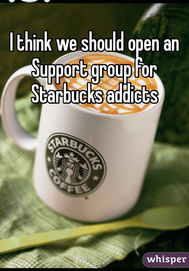 I think we should open an Support group for Starbucks addicts