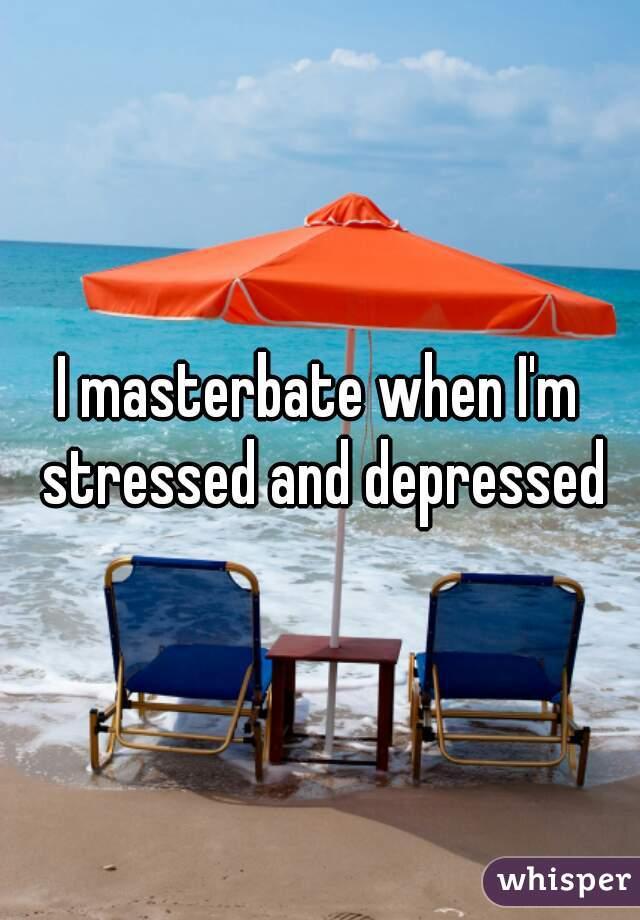 I masterbate when I'm stressed and depressed