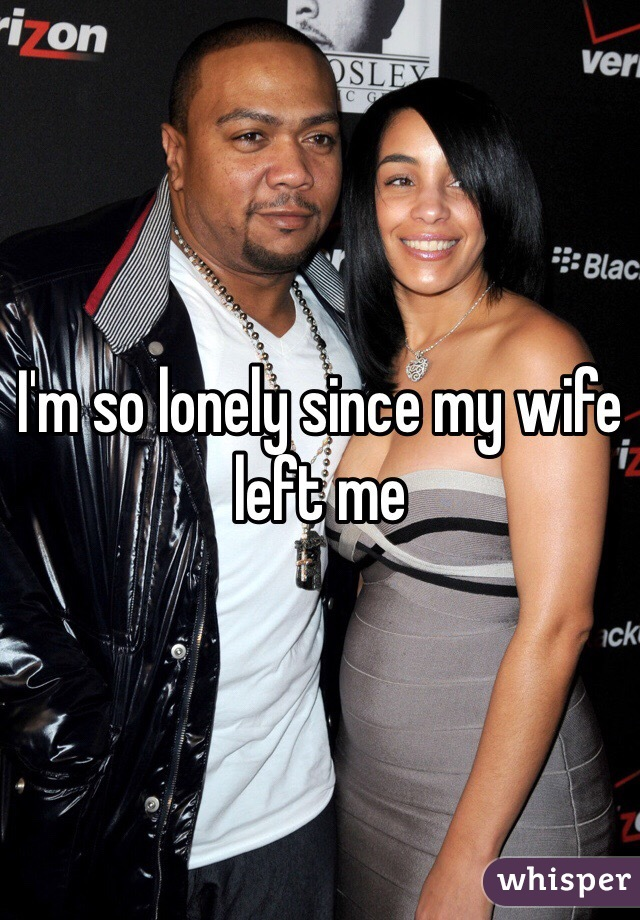 I'm so lonely since my wife left me