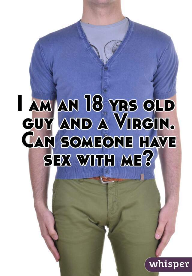 I am an 18 yrs old guy and a Virgin. Can someone have sex with me?