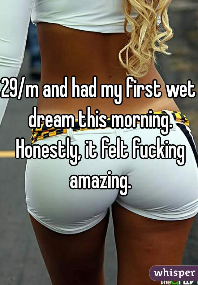 29/m and had my first wet dream this morning. Honestly, it felt fucking amazing.