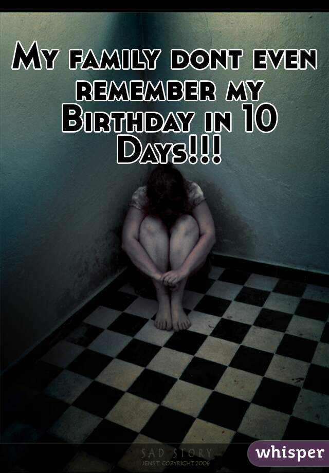 My family dont even remember my Birthday in 10 Days!!!
