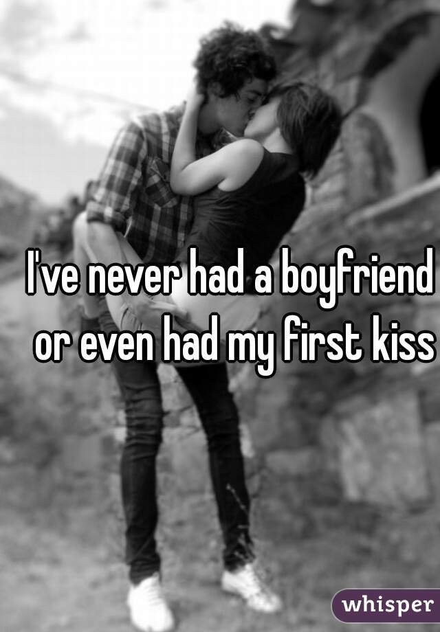 I've never had a boyfriend or even had my first kiss
