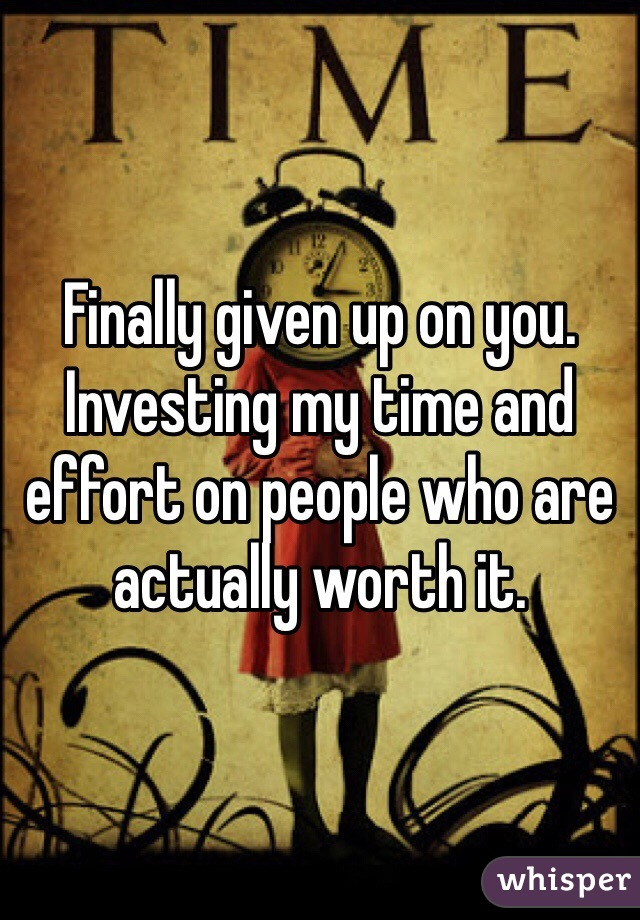 Finally given up on you. Investing my time and effort on people who are actually worth it.