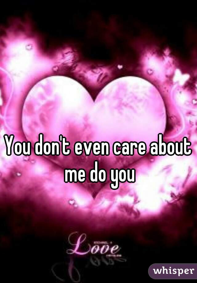 You don't even care about me do you
