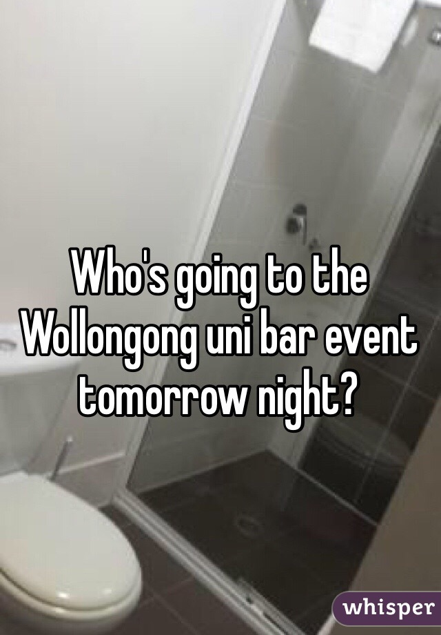 Who's going to the Wollongong uni bar event tomorrow night?