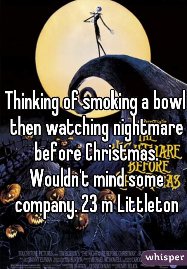Thinking of smoking a bowl then watching nightmare before Christmas. Wouldn't mind some company. 23 m Littleton