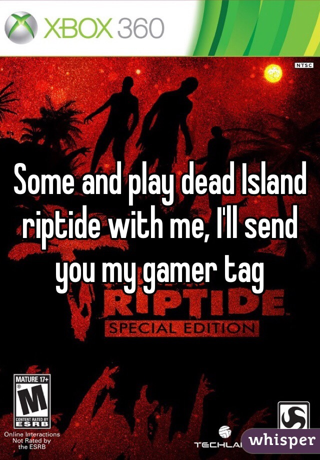 Some and play dead Island riptide with me, I'll send you my gamer tag