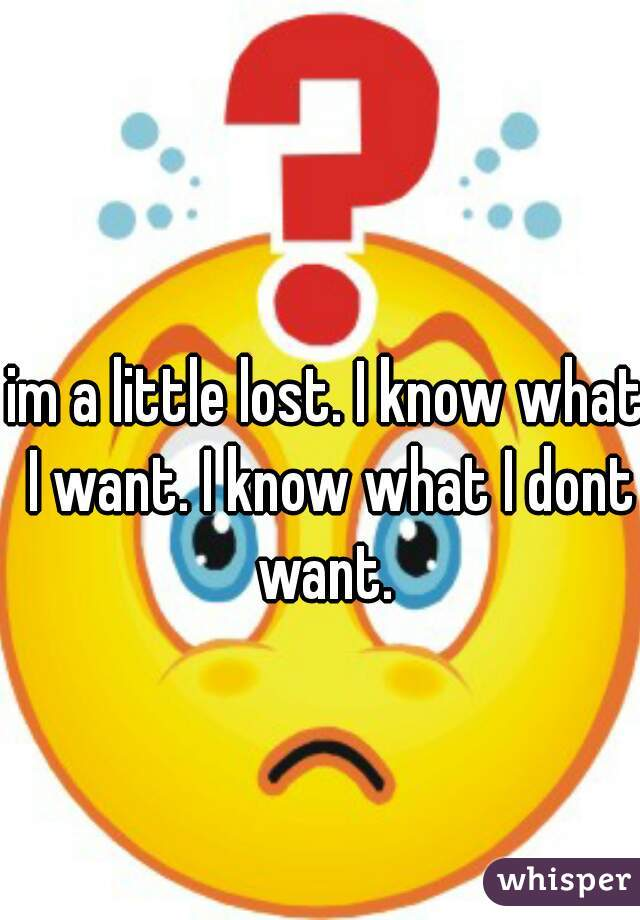 im a little lost. I know what I want. I know what I dont want.