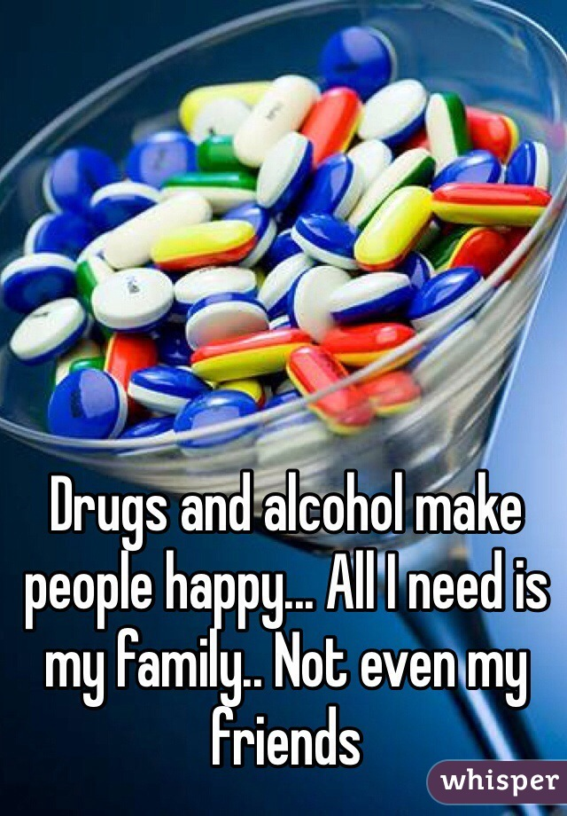 Drugs and alcohol make people happy... All I need is my family.. Not even my friends