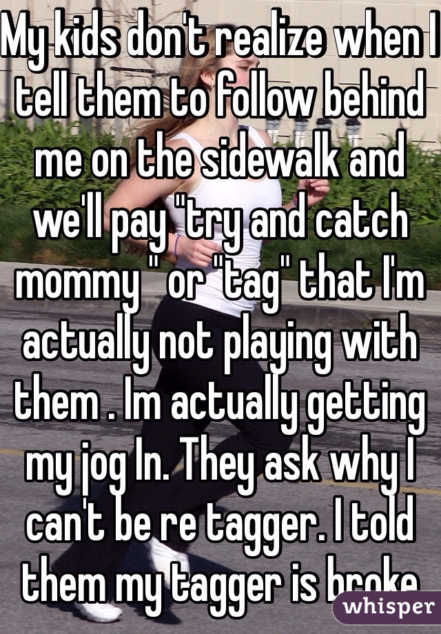 """My kids don't realize when I tell them to follow behind me on the sidewalk and we'll pay """"try and catch mommy """" or """"tag"""" that I'm actually not playing with them . Im actually getting my jog In. They ask why I can't be re tagger. I told them my tagger is broke"""