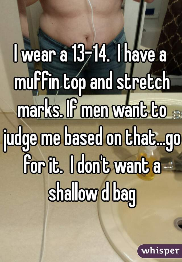 I wear a 13-14.  I have a muffin top and stretch marks. If men want to judge me based on that...go for it.  I don't want a shallow d bag
