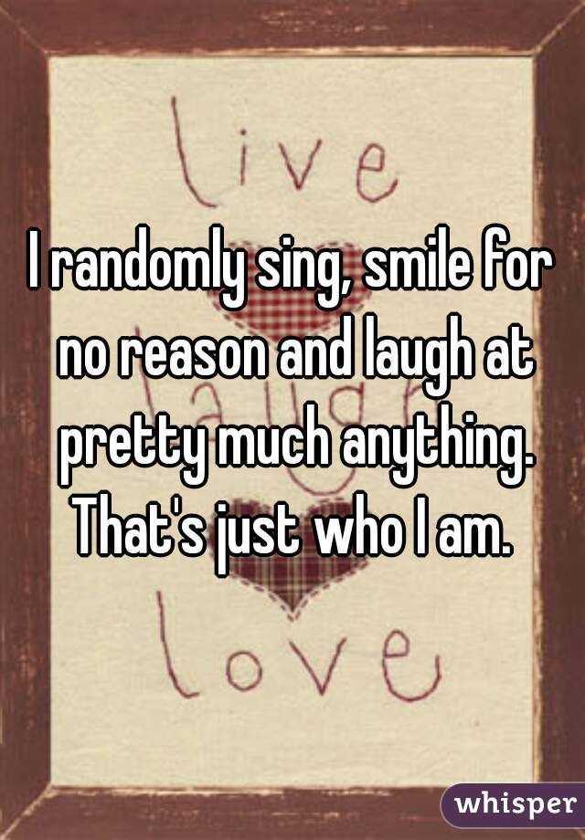 I randomly sing, smile for no reason and laugh at pretty much anything. That's just who I am.
