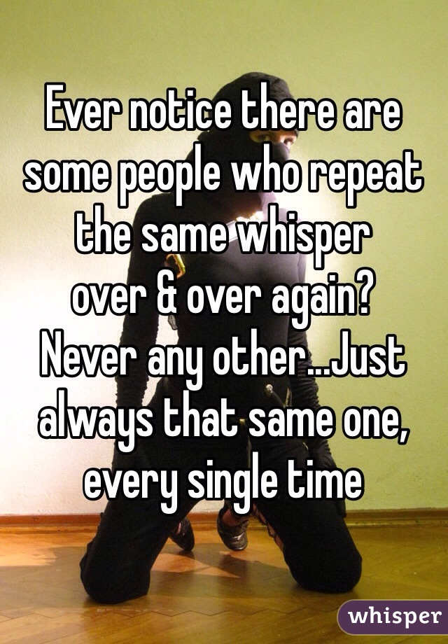 Ever notice there are some people who repeat the same whisper  over & over again?  Never any other...Just always that same one, every single time
