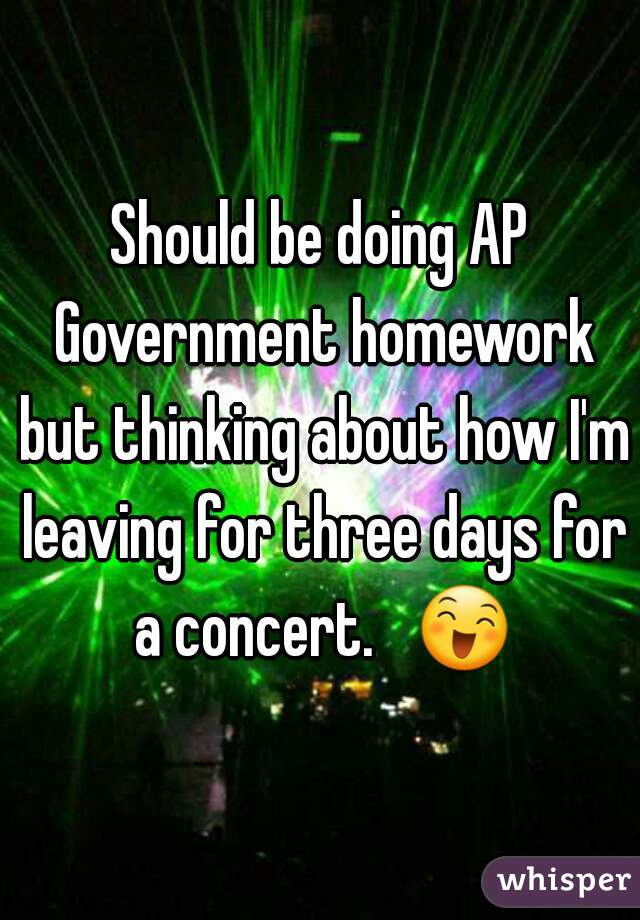 Should be doing AP Government homework but thinking about how I'm leaving for three days for a concert.   😄