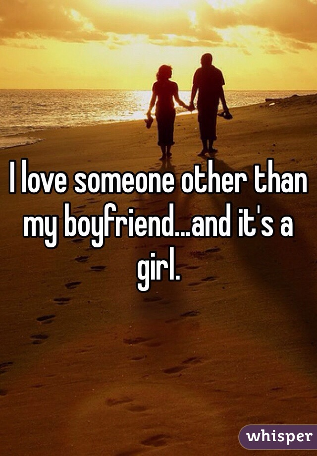 I love someone other than my boyfriend...and it's a girl.