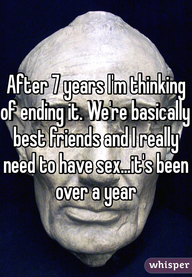 After 7 years I'm thinking of ending it. We're basically best friends and I really need to have sex...it's been over a year