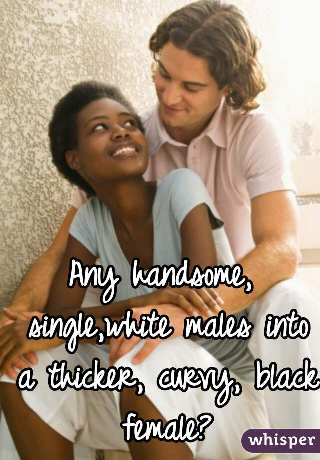 Any handsome, single,white males into a thicker, curvy, black female?
