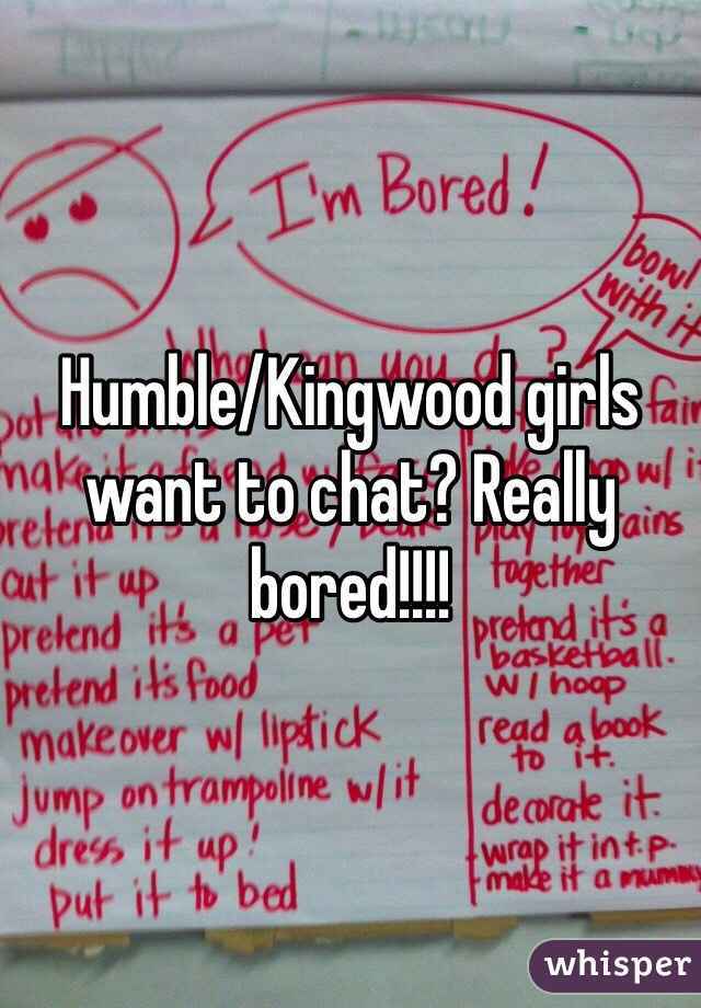 Humble/Kingwood girls want to chat? Really bored!!!!