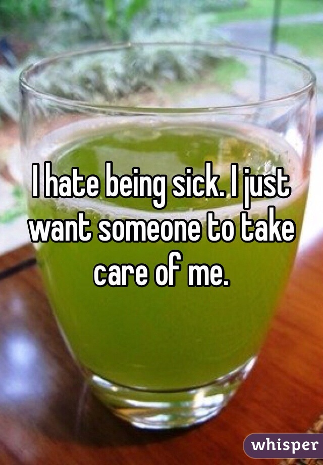 I hate being sick. I just want someone to take care of me.