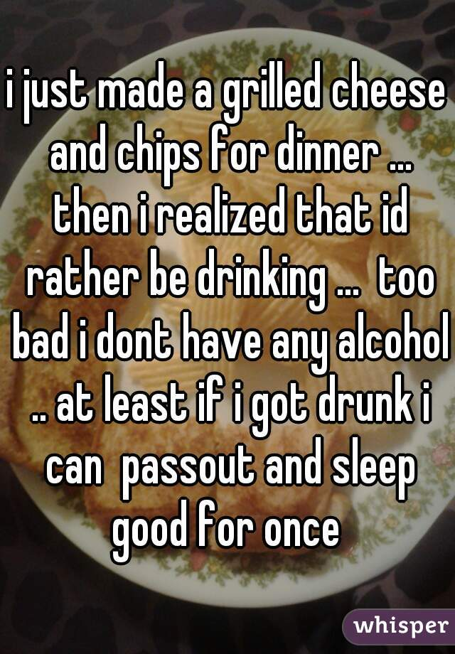 i just made a grilled cheese and chips for dinner ... then i realized that id rather be drinking ...  too bad i dont have any alcohol .. at least if i got drunk i can  passout and sleep good for once