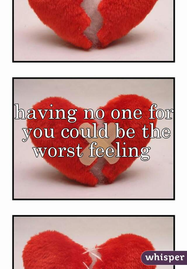 having no one for you could be the worst feeling