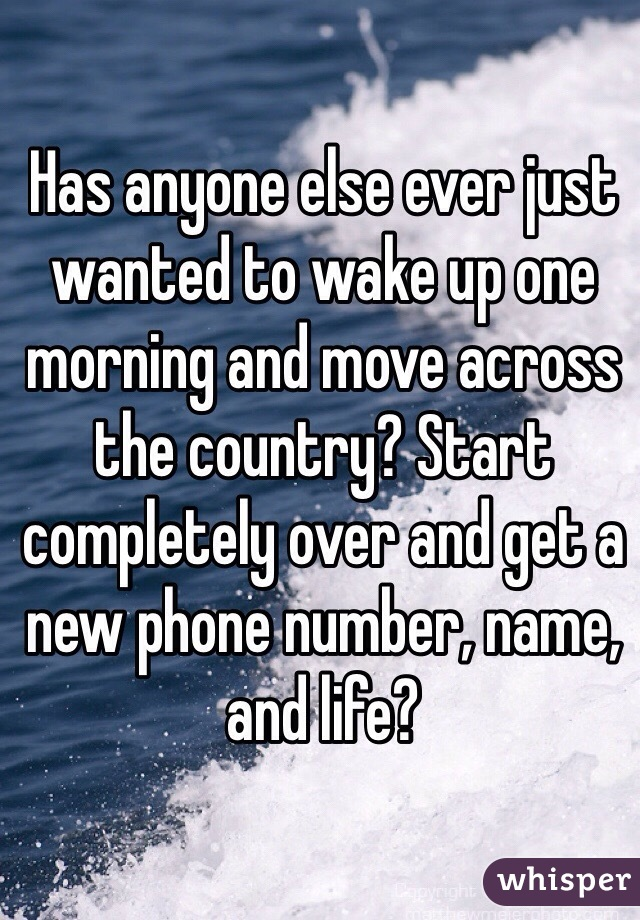 Has anyone else ever just wanted to wake up one morning and move across the country? Start completely over and get a new phone number, name, and life?