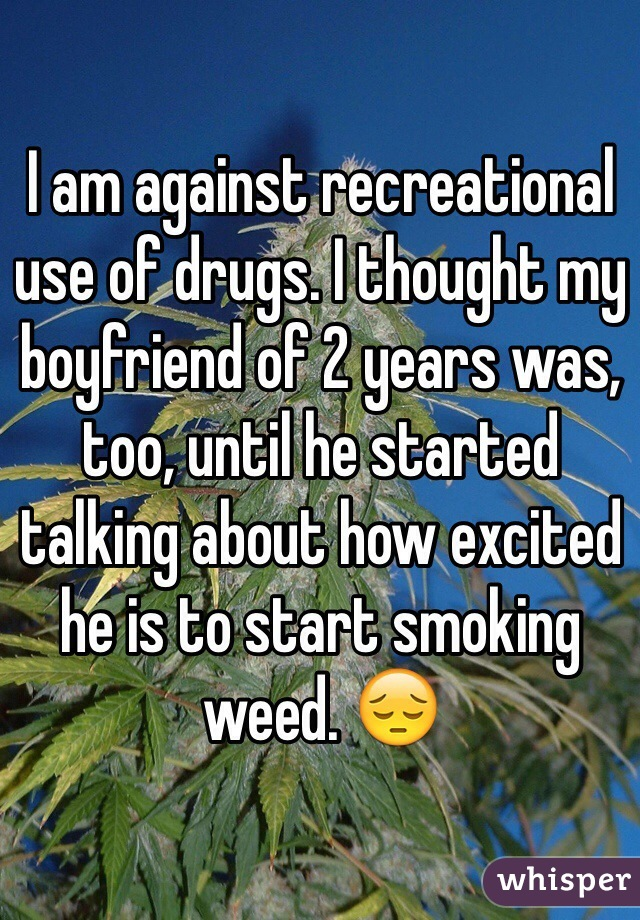 I am against recreational use of drugs. I thought my boyfriend of 2 years was, too, until he started talking about how excited he is to start smoking weed. 😔