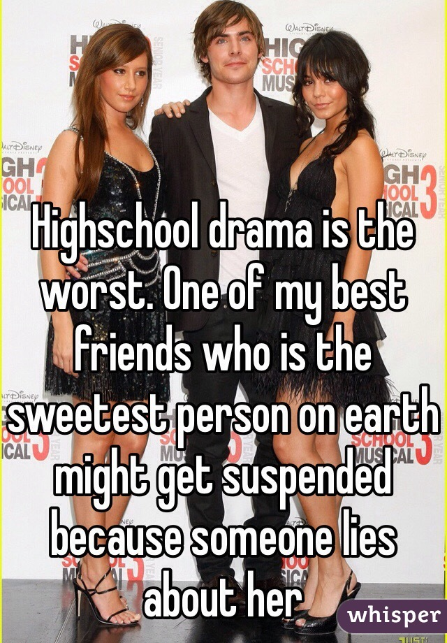 Highschool drama is the worst. One of my best friends who is the sweetest person on earth might get suspended because someone lies about her