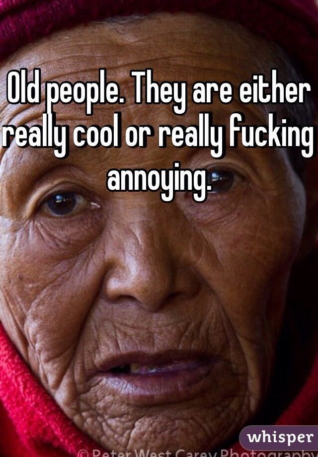Old people. They are either really cool or really fucking annoying.