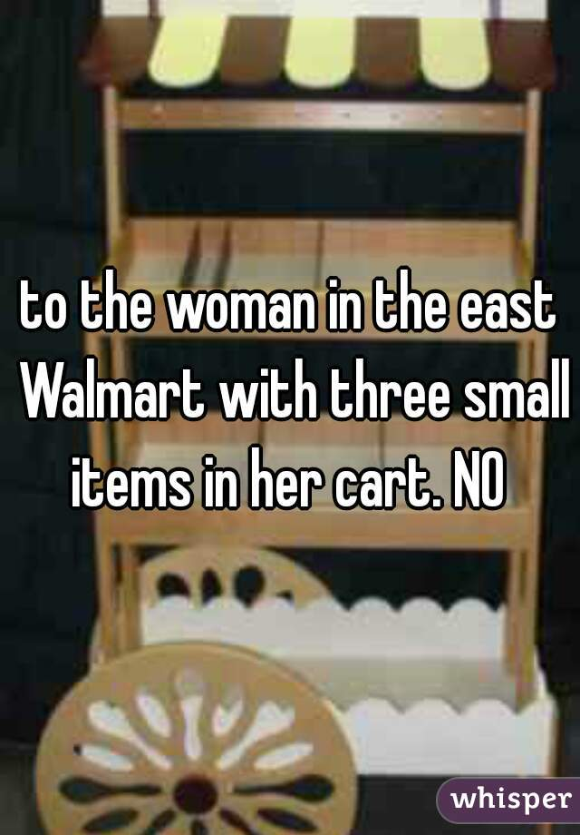 to the woman in the east Walmart with three small items in her cart. NO